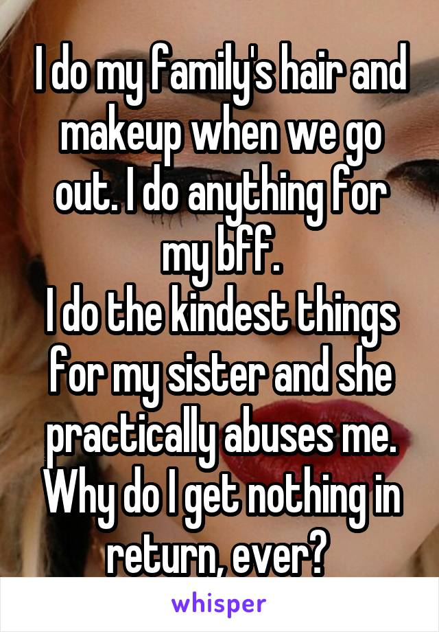 I do my family's hair and makeup when we go out. I do anything for my bff. I do the kindest things for my sister and she practically abuses me. Why do I get nothing in return, ever?