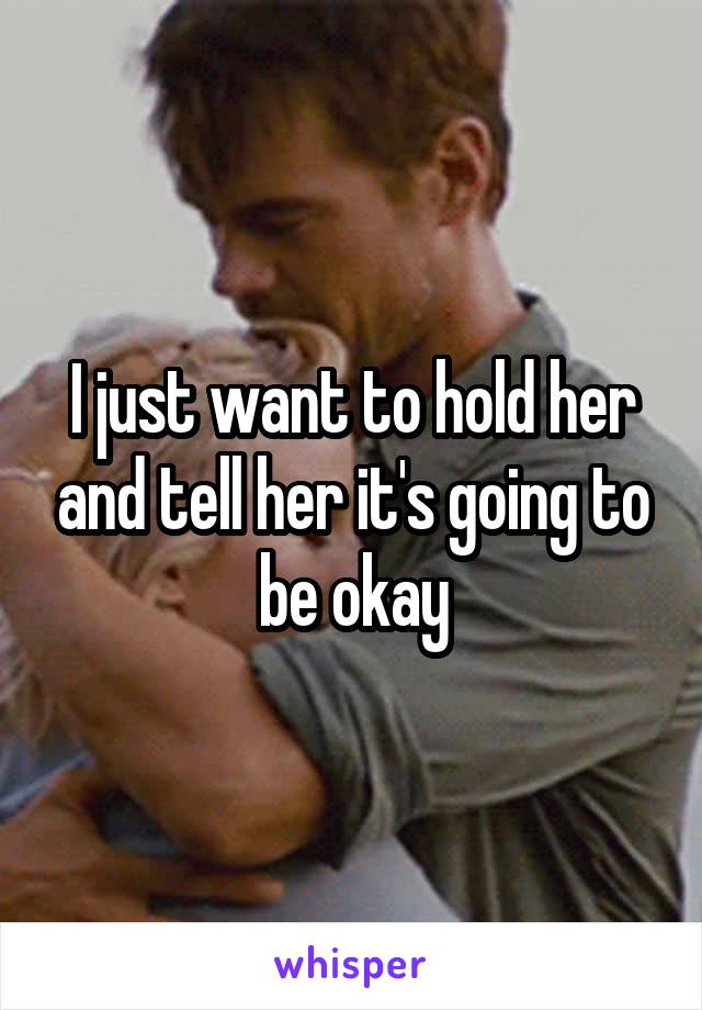 I just want to hold her and tell her it's going to be okay