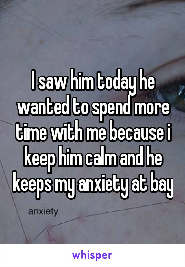 I saw him today he wanted to spend more time with me because i keep him calm and he keeps my anxiety at bay