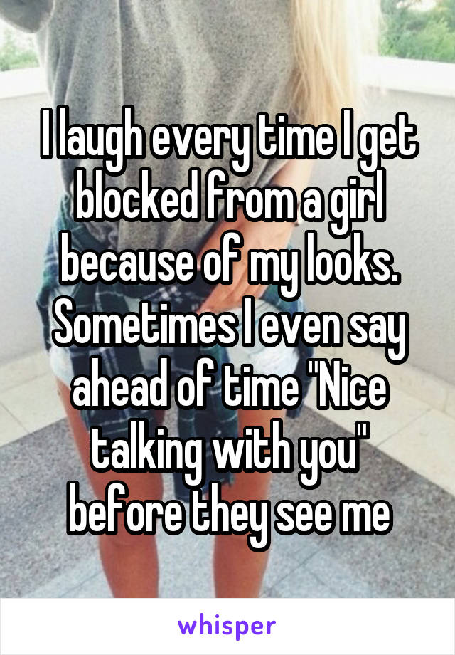 """I laugh every time I get blocked from a girl because of my looks. Sometimes I even say ahead of time """"Nice talking with you"""" before they see me"""