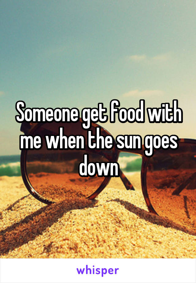 Someone get food with me when the sun goes down