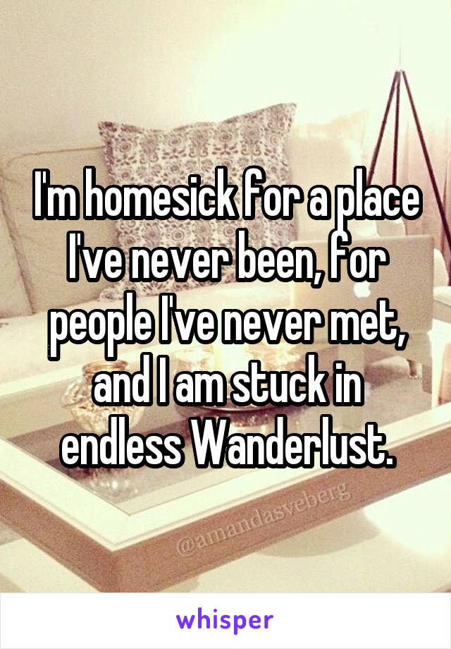 I'm homesick for a place I've never been, for people I've never met, and I am stuck in endless Wanderlust.