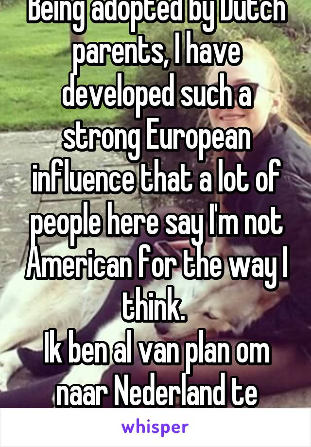 Being adopted by Dutch parents, I have developed such a strong European influence that a lot of people here say I'm not American for the way I think.  Ik ben al van plan om naar Nederland te verhuisen