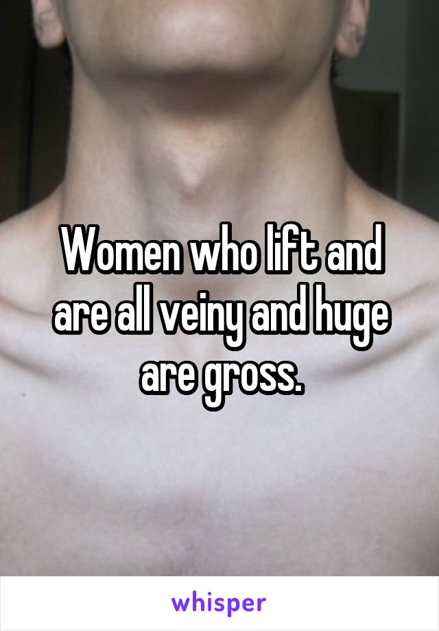 Women who lift and are all veiny and huge are gross.