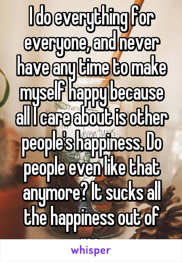 I do everything for everyone, and never have any time to make myself happy because all I care about is other people's happiness. Do people even like that anymore? It sucks all the happiness out of me.