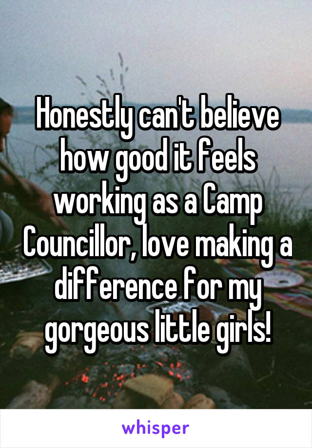 Honestly can't believe how good it feels working as a Camp Councillor, love making a difference for my gorgeous little girls!