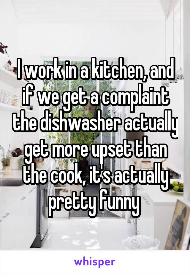 I work in a kitchen, and if we get a complaint the dishwasher actually get more upset than the cook, it's actually pretty funny