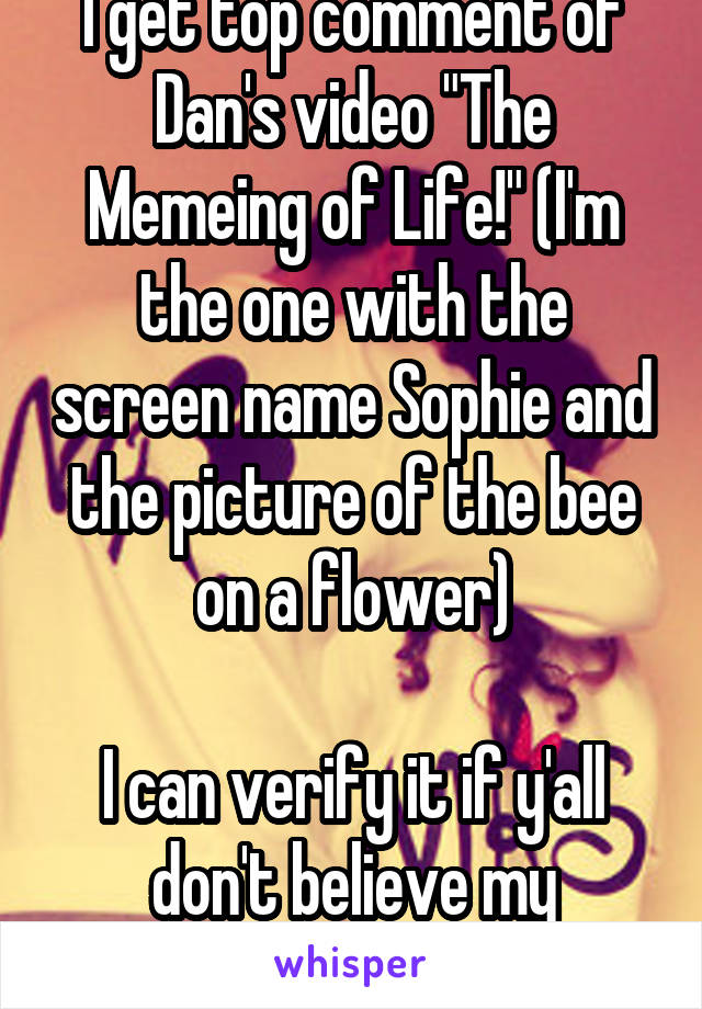 """I get top comment of Dan's video """"The Memeing of Life!"""" (I'm the one with the screen name Sophie and the picture of the bee on a flower)  I can verify it if y'all don't believe my comedic genius"""