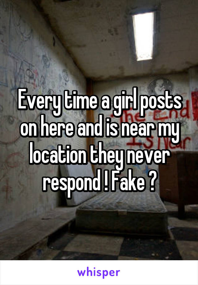Every time a girl posts on here and is near my location they never respond ! Fake ?