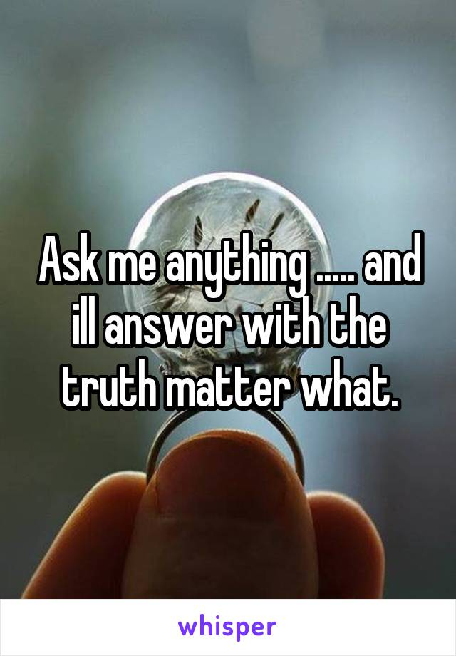 Ask me anything ..... and ill answer with the truth matter what.