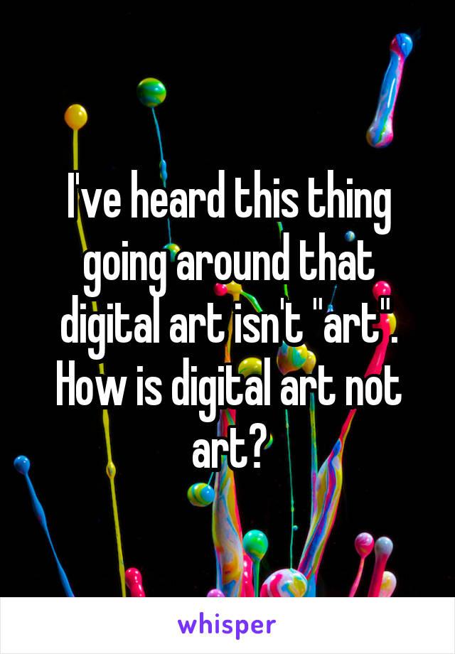 "I've heard this thing going around that digital art isn't ""art"". How is digital art not art?"
