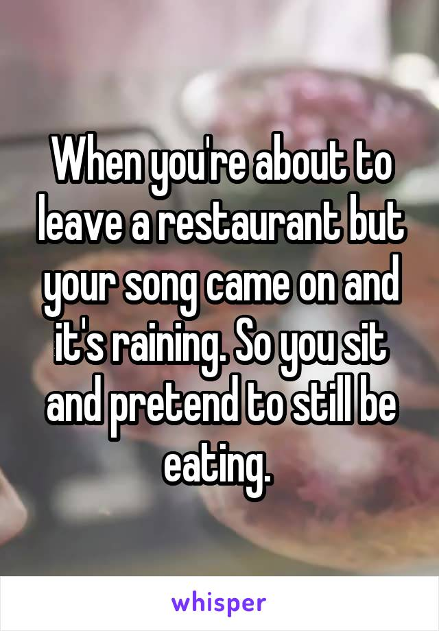 When you're about to leave a restaurant but your song came on and it's raining. So you sit and pretend to still be eating.