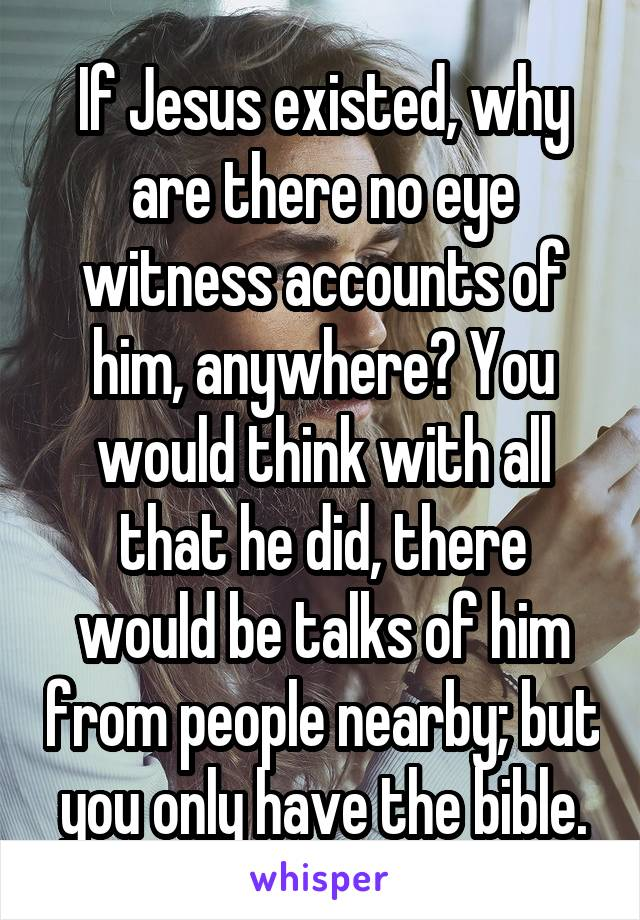 If Jesus existed, why are there no eye witness accounts of him, anywhere? You would think with all that he did, there would be talks of him from people nearby; but you only have the bible.
