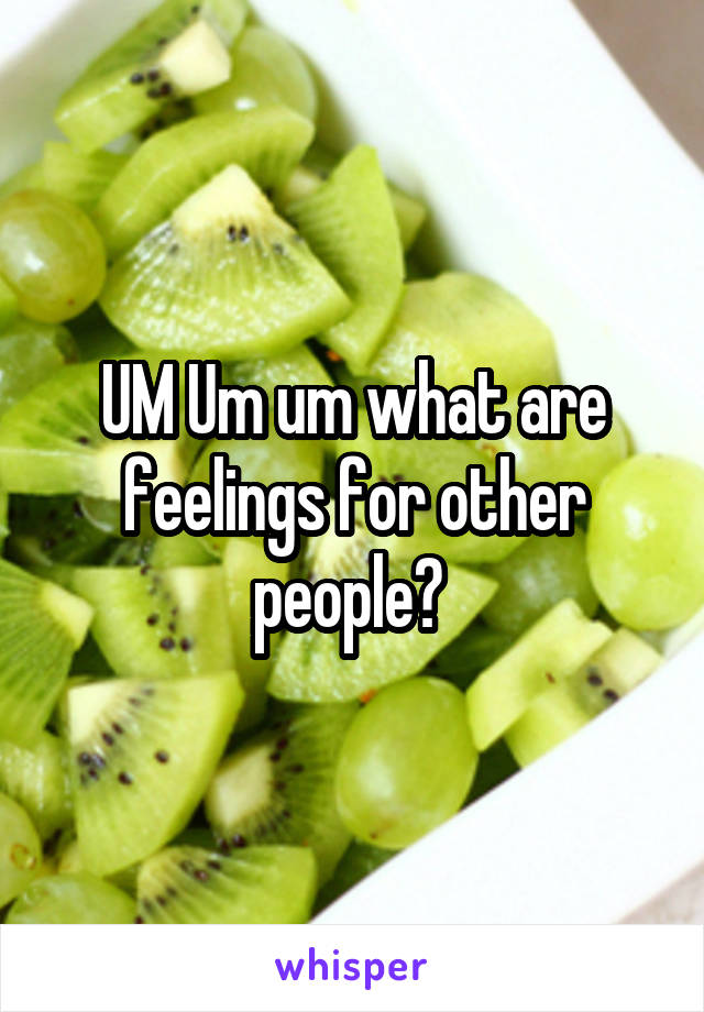 UM Um um what are feelings for other people?