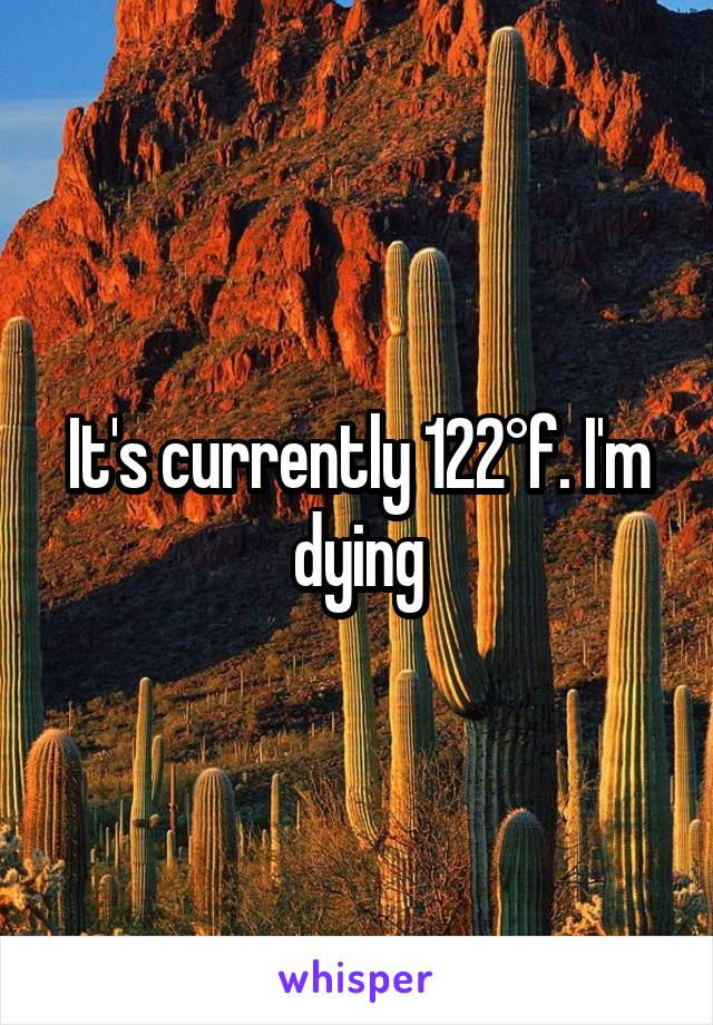 It's currently 122°f. I'm dying