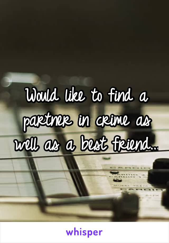 Would like to find a partner in crime as well as a best friend...