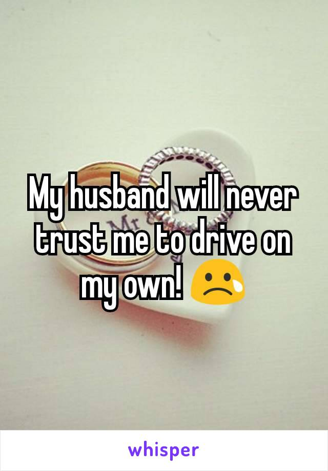 My husband will never trust me to drive on my own! 😢