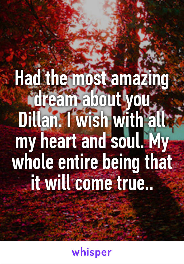 Had the most amazing dream about you Dillan. I wish with all my heart and soul. My whole entire being that it will come true..
