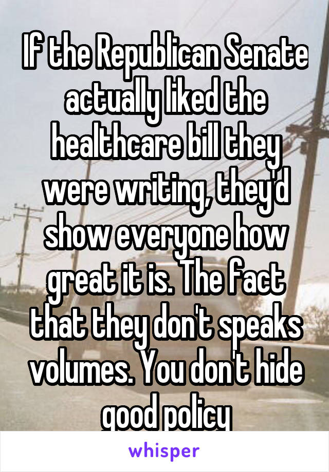 If the Republican Senate actually liked the healthcare bill they were writing, they'd show everyone how great it is. The fact that they don't speaks volumes. You don't hide good policy