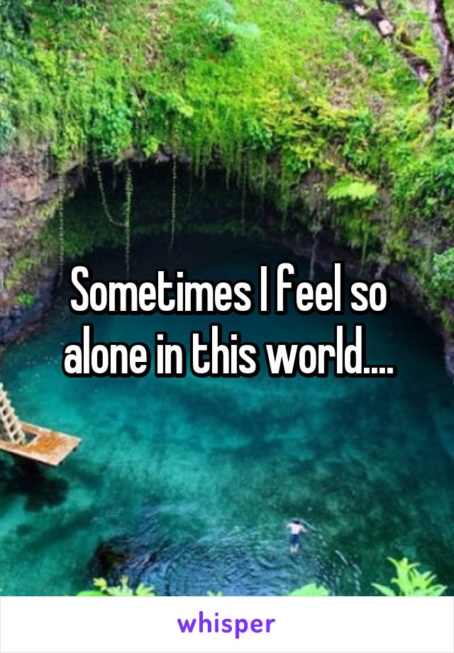 Sometimes I feel so alone in this world....