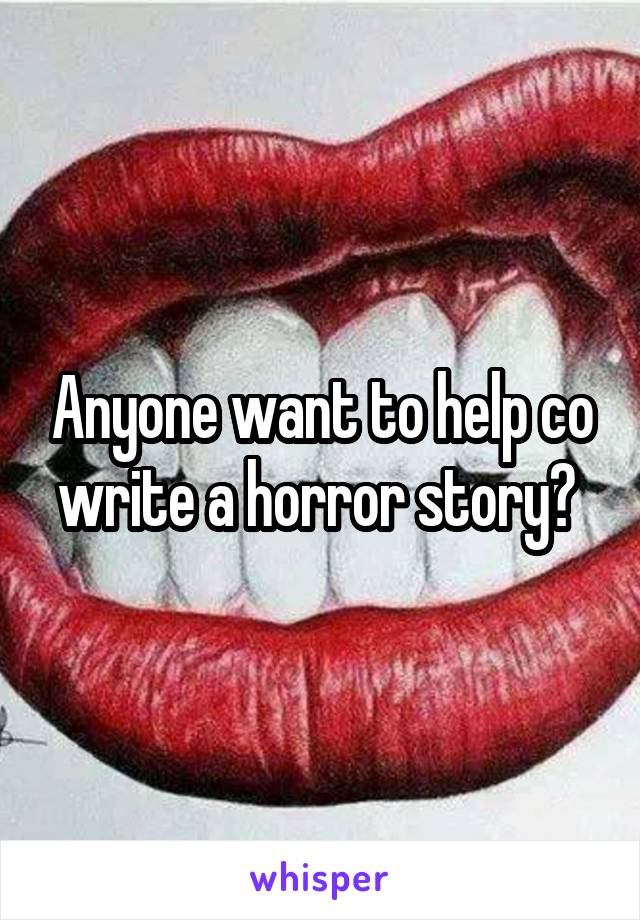 Anyone want to help co write a horror story?