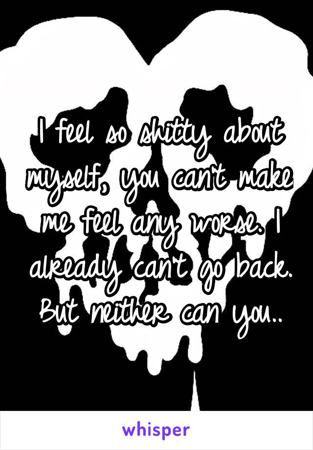 I feel so shitty about myself, you can't make me feel any worse. I already can't go back. But neither can you..