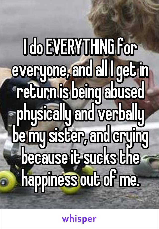 I do EVERYTHING for everyone, and all I get in return is being abused physically and verbally be my sister, and crying because it sucks the happiness out of me.