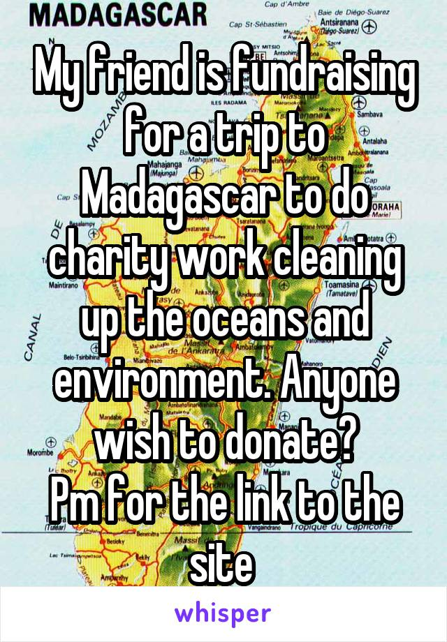My friend is fundraising for a trip to Madagascar to do charity work cleaning up the oceans and environment. Anyone wish to donate? Pm for the link to the site