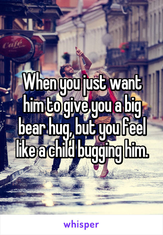 When you just want him to give you a big bear hug, but you feel like a child bugging him.