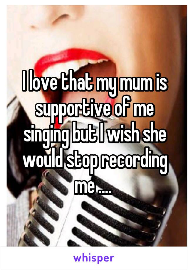 I love that my mum is supportive of me singing but I wish she would stop recording me ....