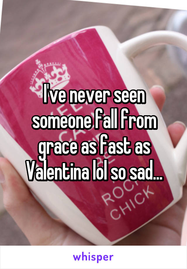 I've never seen someone fall from grace as fast as Valentina lol so sad...