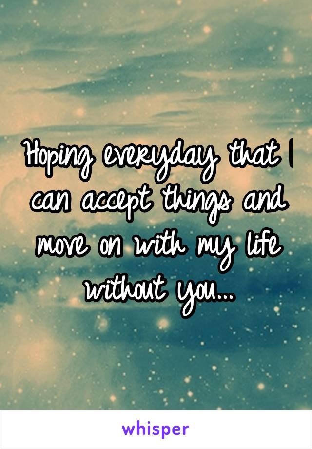 Hoping everyday that I can accept things and move on with my life without you...