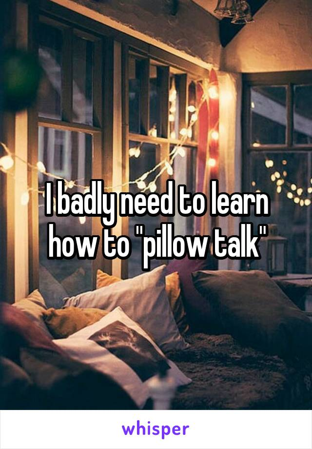 """I badly need to learn how to """"pillow talk"""""""