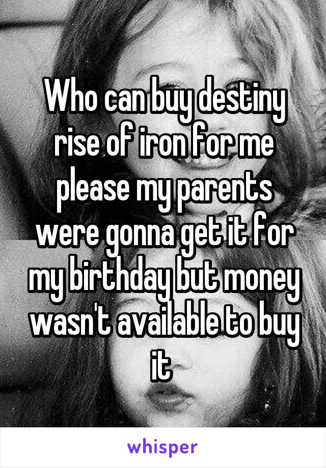 Who can buy destiny rise of iron for me please my parents were gonna get it for my birthday but money wasn't available to buy it