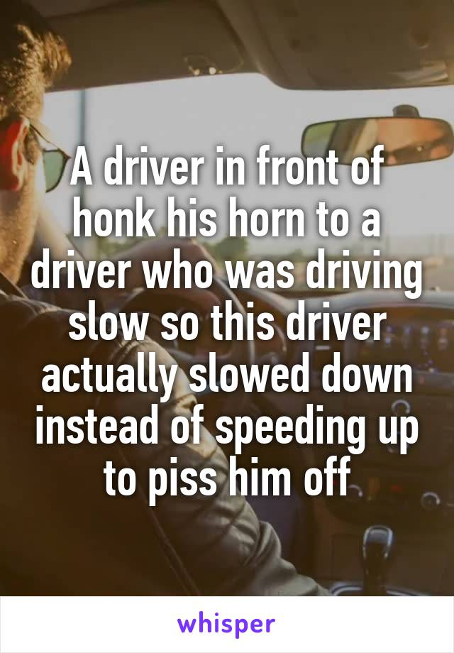 A driver in front of honk his horn to a driver who was driving slow so this driver actually slowed down instead of speeding up to piss him off