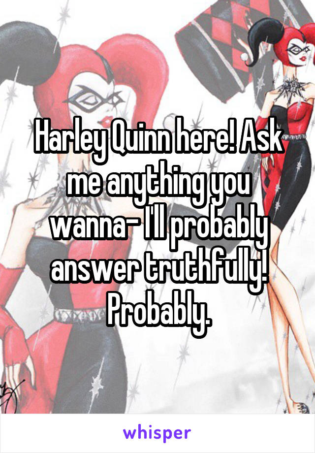 Harley Quinn here! Ask me anything you wanna- I'll probably answer truthfully! Probably.