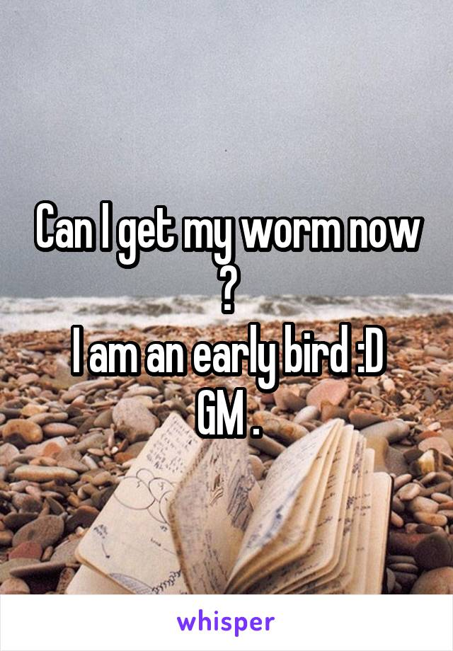 Can I get my worm now ? I am an early bird :D GM .