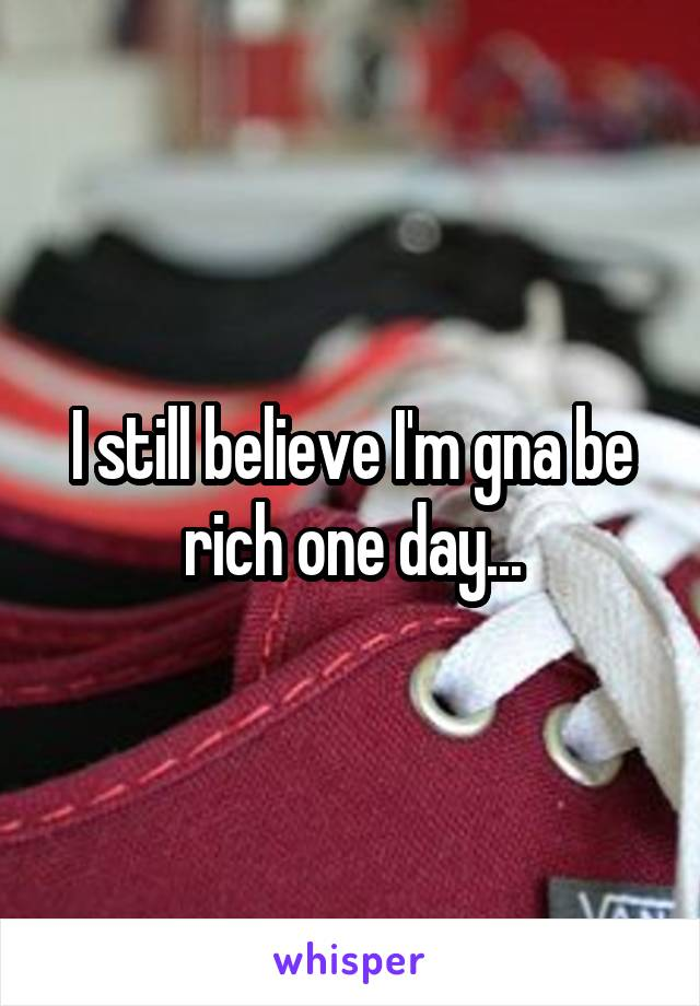 I still believe I'm gna be rich one day...
