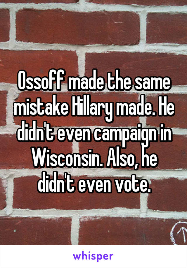 Ossoff made the same mistake Hillary made. He didn't even campaign in Wisconsin. Also, he didn't even vote.