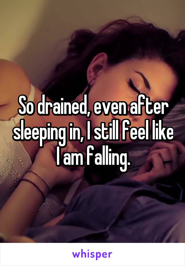 So drained, even after sleeping in, I still feel like I am falling.