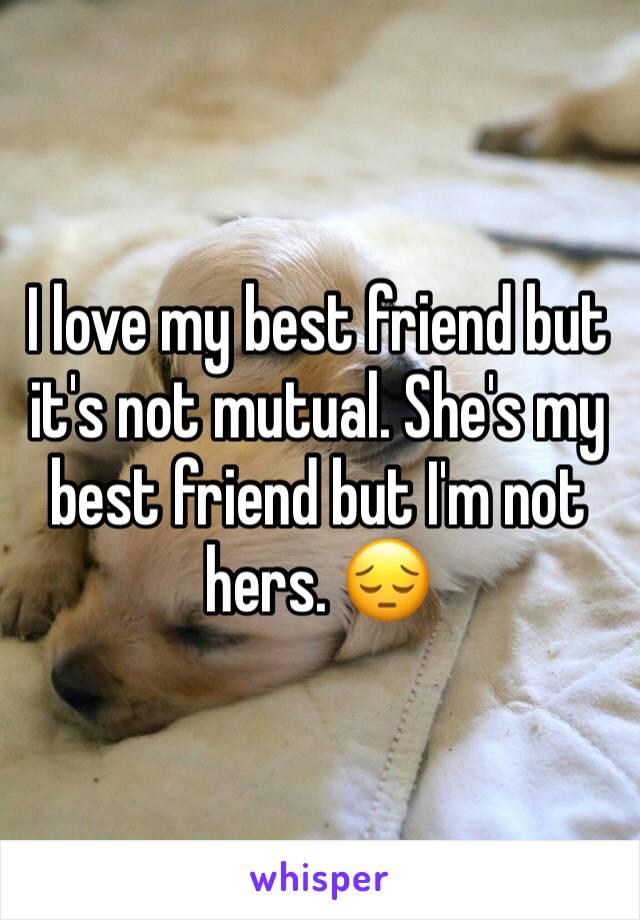 I love my best friend but it's not mutual. She's my best friend but I'm not hers. 😔