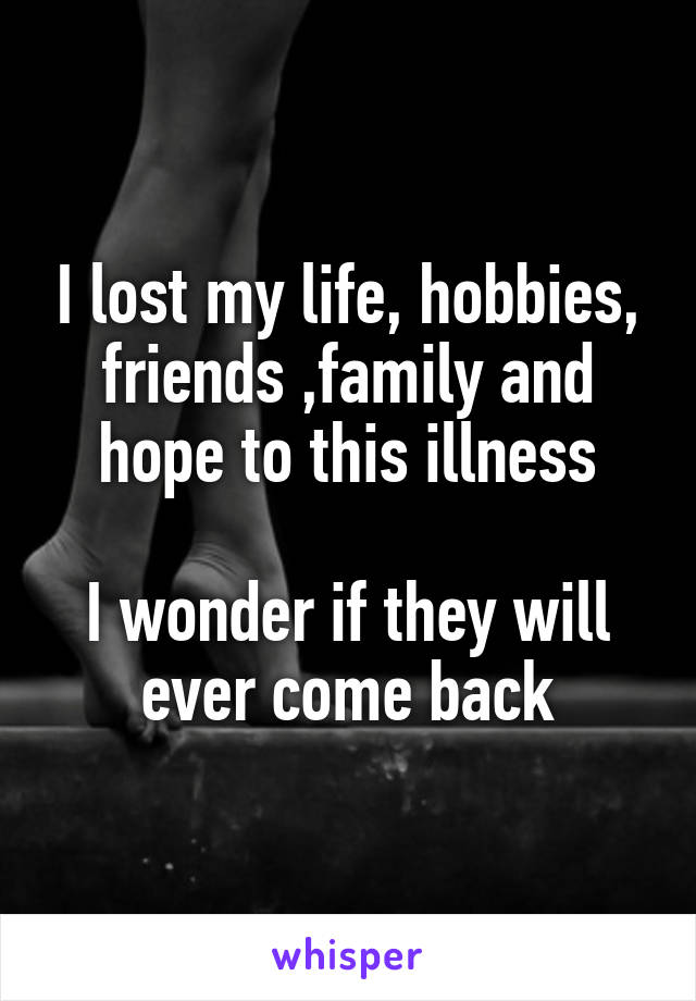 I lost my life, hobbies, friends ,family and hope to this illness  I wonder if they will ever come back