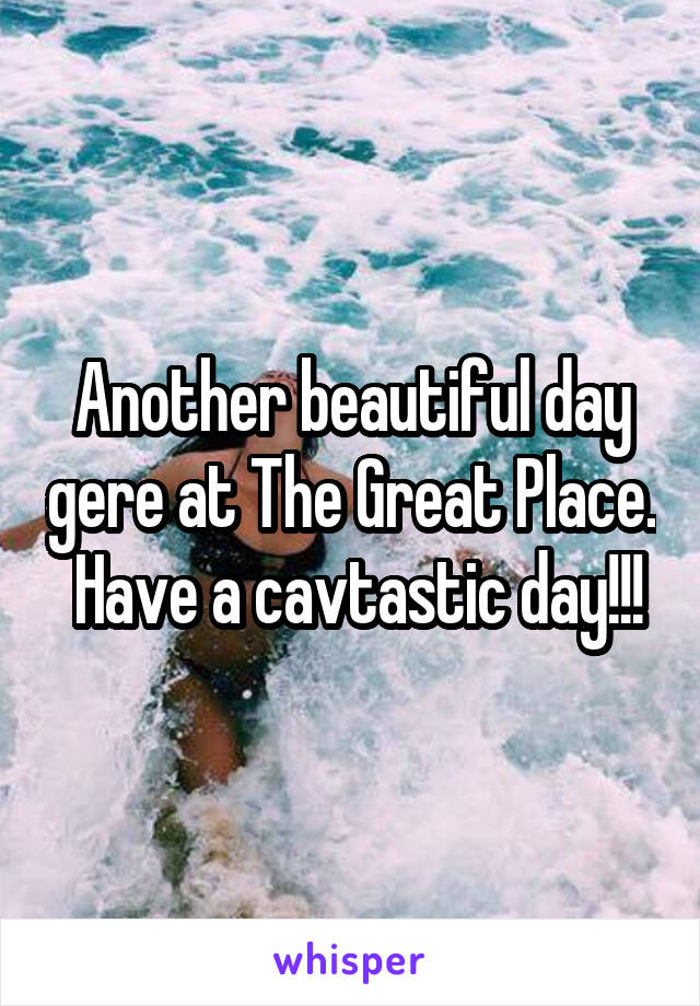 Another beautiful day gere at The Great Place.  Have a cavtastic day!!!