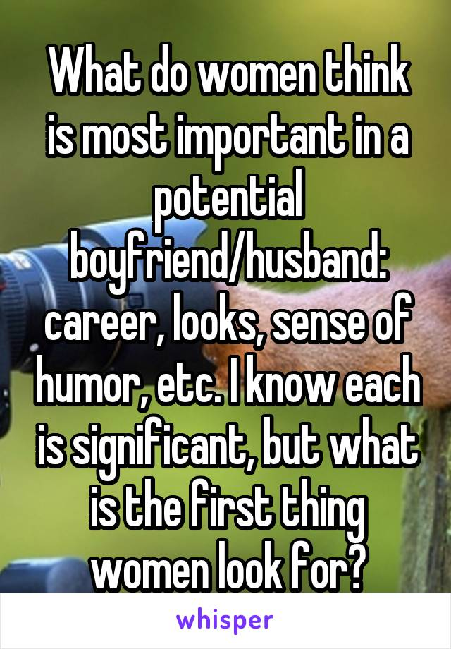 What do women think is most important in a potential boyfriend/husband: career, looks, sense of humor, etc. I know each is significant, but what is the first thing women look for?