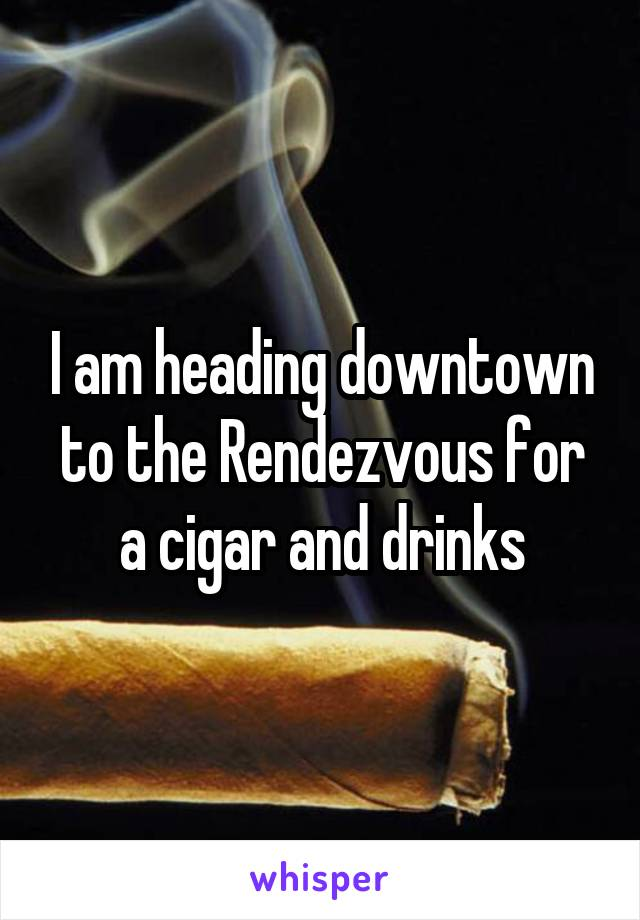 I am heading downtown to the Rendezvous for a cigar and drinks