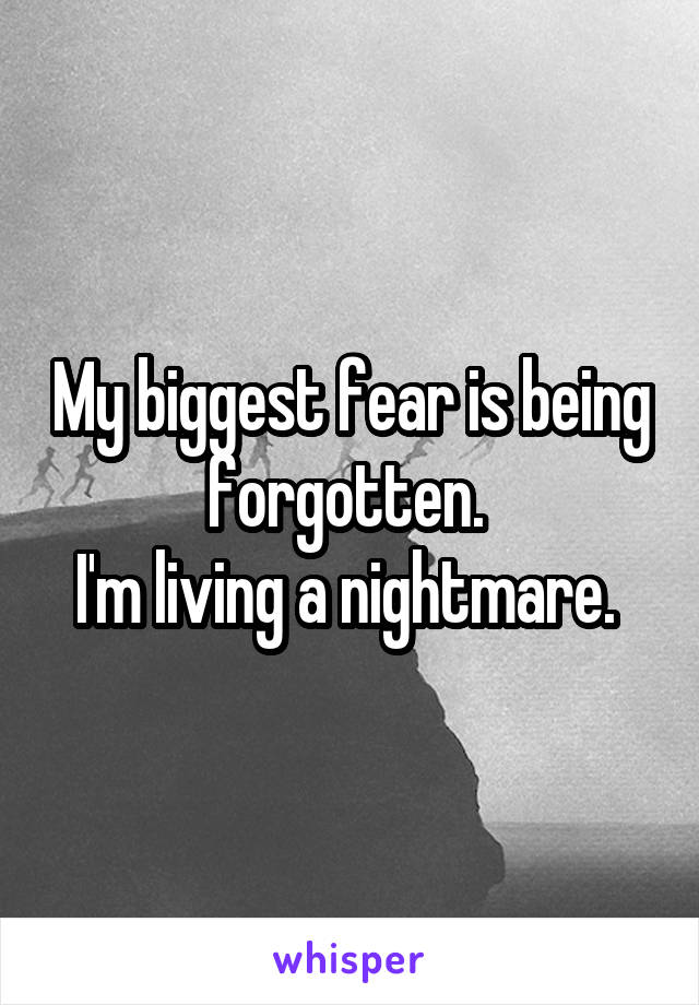 My biggest fear is being forgotten.  I'm living a nightmare.