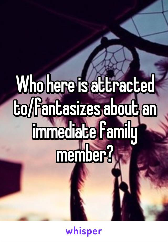 Who here is attracted to/fantasizes about an immediate family member?