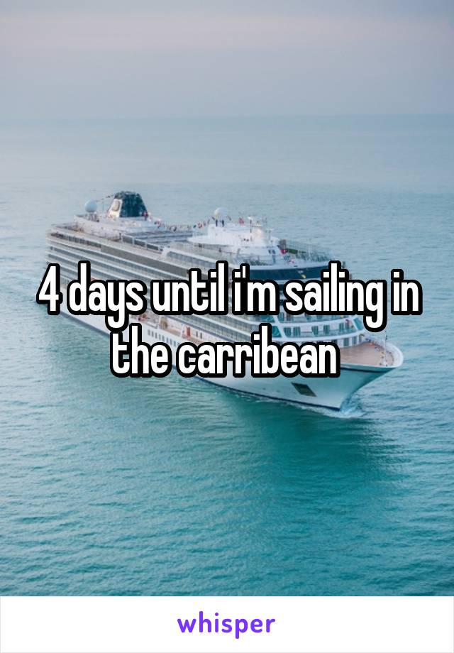 4 days until i'm sailing in the carribean