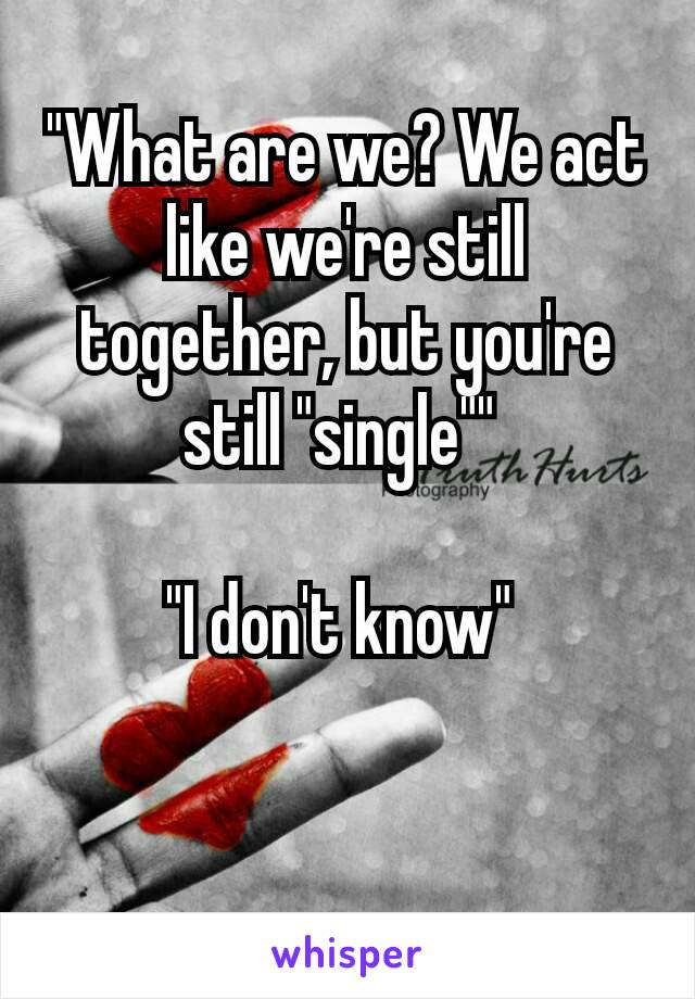 """What are we? We act like we're still together, but you're still ""single""""   ""I don't know""   🙄🙄"