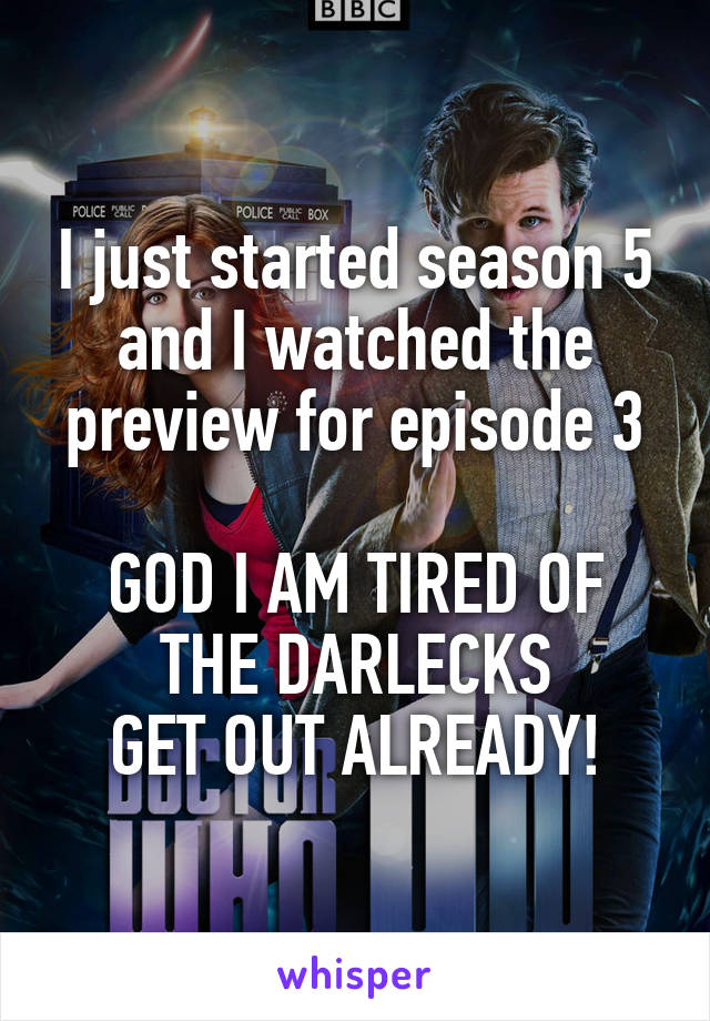 I just started season 5 and I watched the preview for episode 3  GOD I AM TIRED OF THE DARLECKS GET OUT ALREADY!